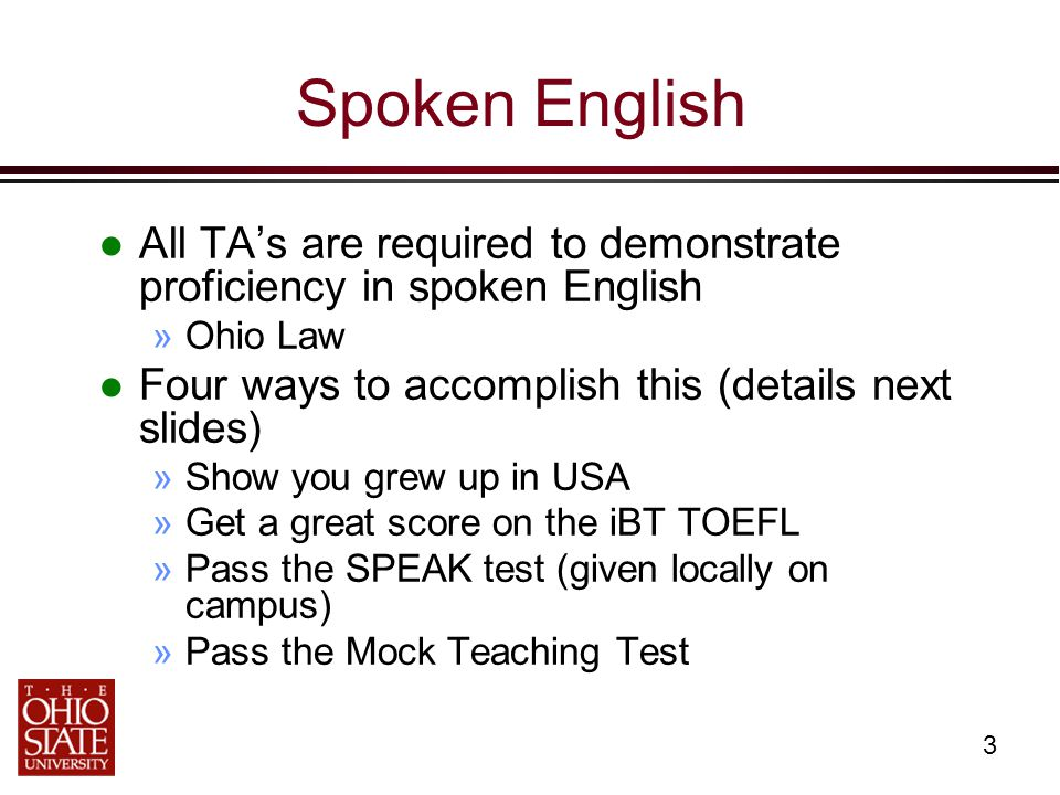 3 Spoken English All TA's are required to demonstrate proficiency in spoken English »Ohio Law Four ways to accomplish this (details next slides) »Show you grew up in USA »Get a great score on the iBT TOEFL »Pass the SPEAK test (given locally on campus) »Pass the Mock Teaching Test