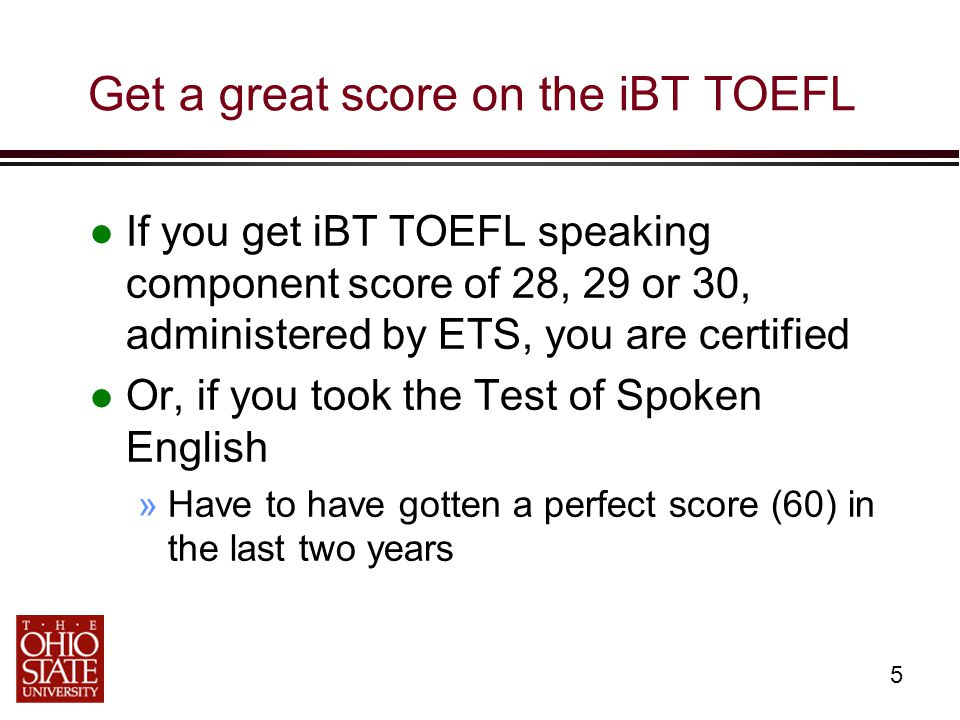 5 Get a great score on the iBT TOEFL If you get iBT TOEFL speaking component score of 28, 29 or 30, administered by ETS, you are certified Or, if you took the Test of Spoken English »Have to have gotten a perfect score (60) in the last two years