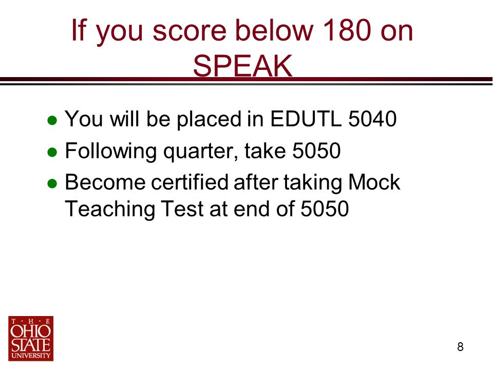 8 If you score below 180 on SPEAK You will be placed in EDUTL 5040 Following quarter, take 5050 Become certified after taking Mock Teaching Test at en
