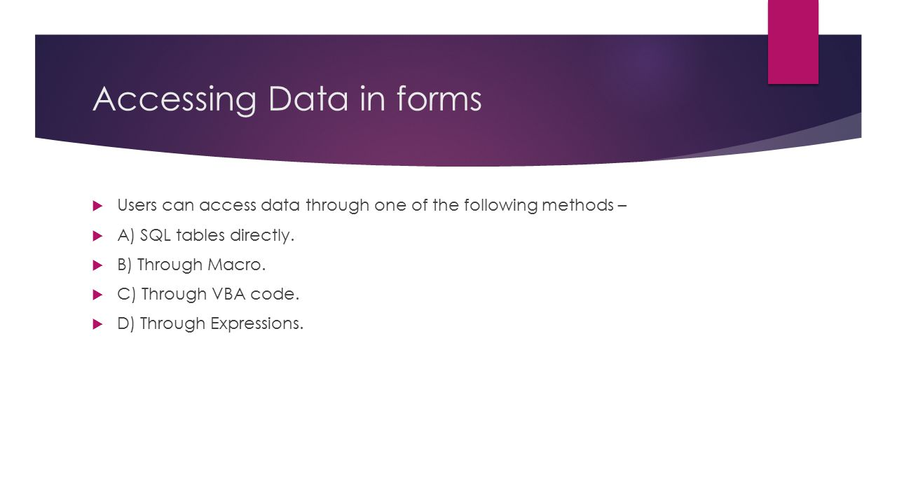 Accessing Data in forms  Users can access data through one of the following methods –  A) SQL tables directly.  B) Through Macro.  C) Through VBA