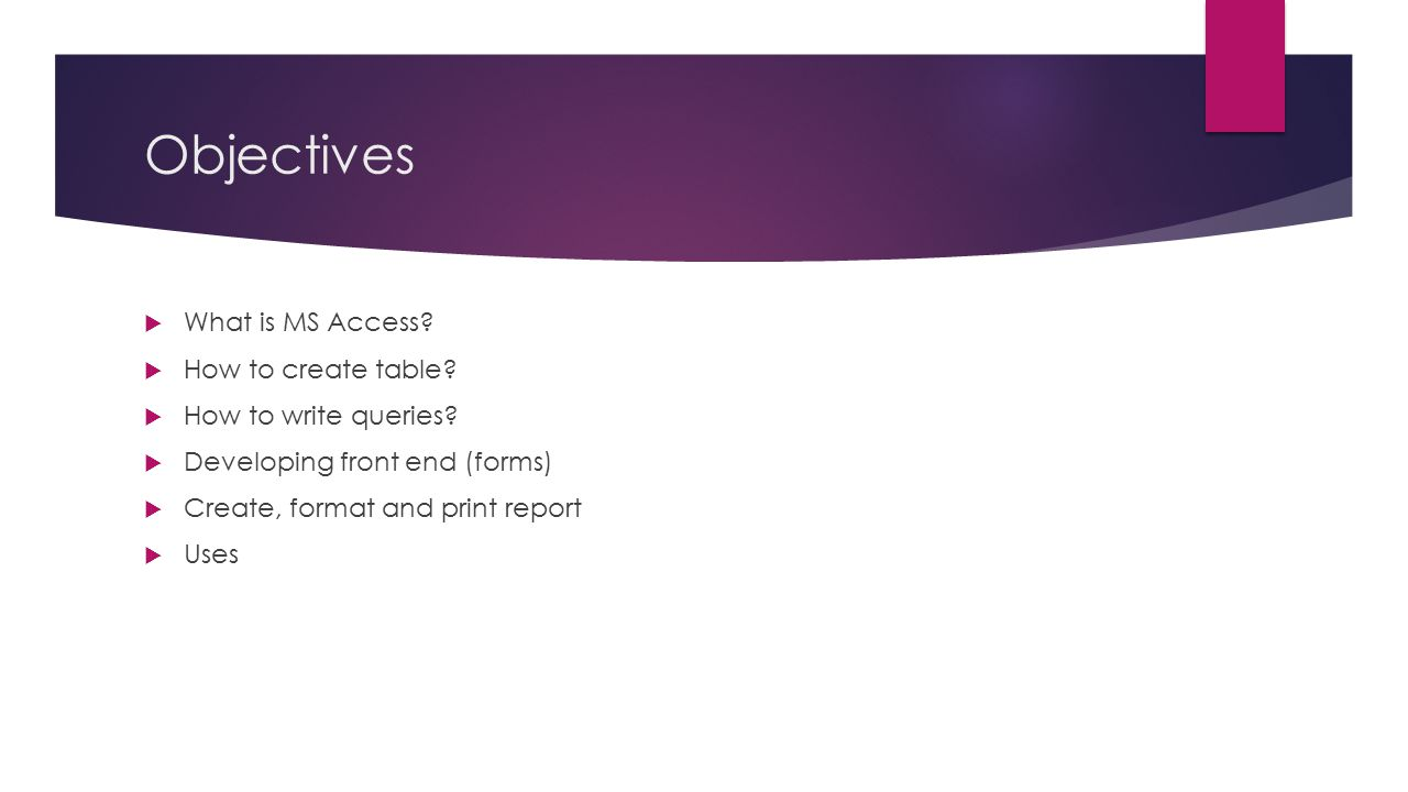 Objectives  What is MS Access?  How to create table?  How to write queries?  Developing front end (forms)  Create, format and print report  Uses