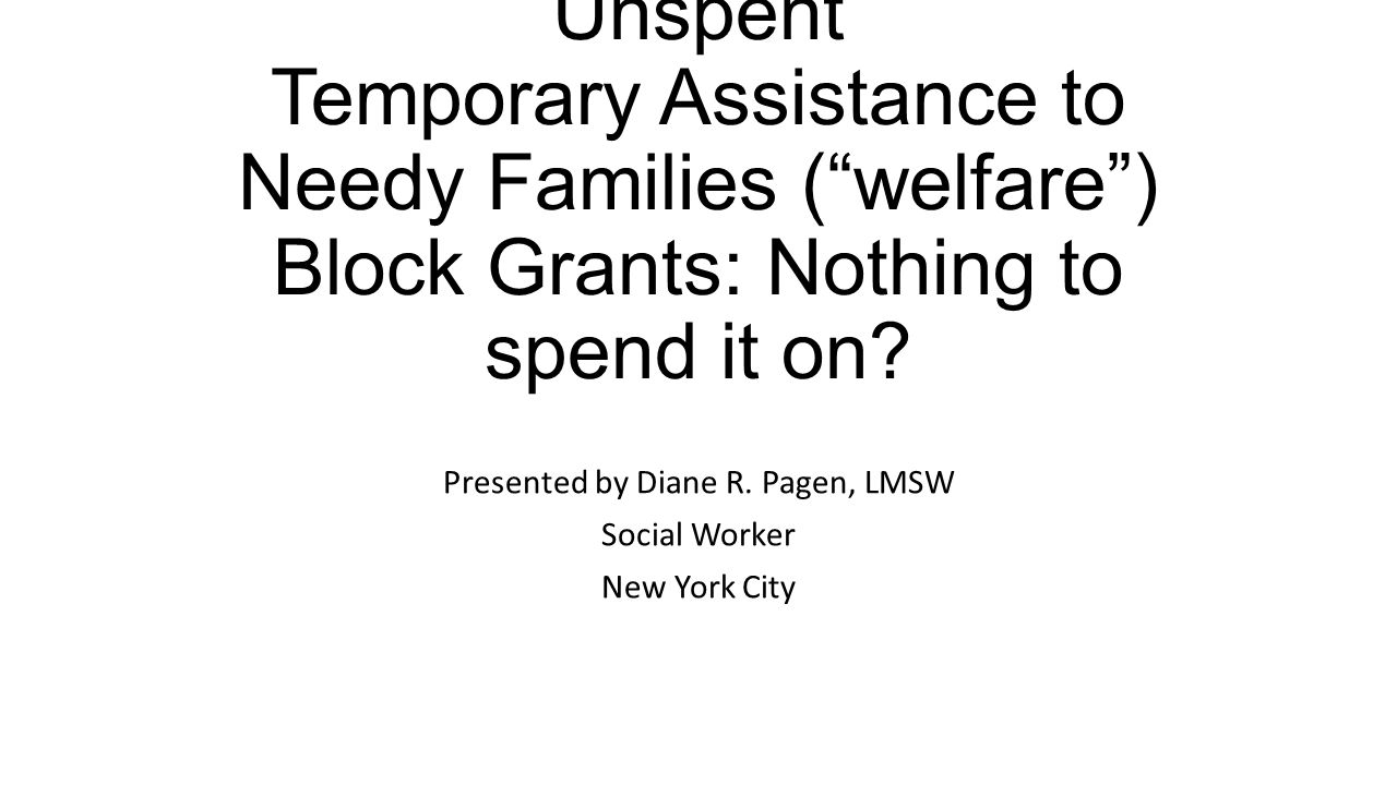 """Unspent Temporary Assistance to Needy Families (""""welfare"""") Block Grants: Nothing to spend it on? Presented by Diane R. Pagen, LMSW Social Worker New Y"""