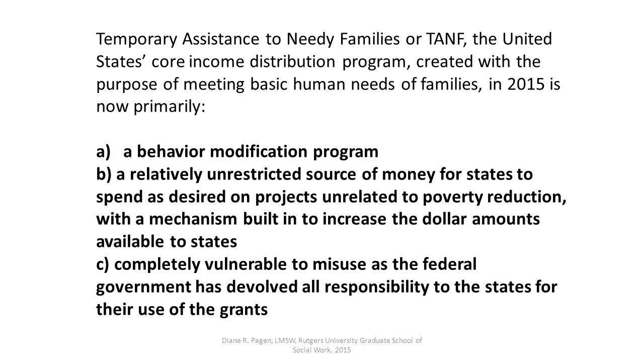 Temporary Assistance to Needy Families or TANF, the United States' core income distribution program, created with the purpose of meeting basic human needs of families, in 2015 is now primarily: a)a behavior modification program b) a relatively unrestricted source of money for states to spend as desired on projects unrelated to poverty reduction, with a mechanism built in to increase the dollar amounts available to states c) completely vulnerable to misuse as the federal government has devolved all responsibility to the states for their use of the grants Diane R.