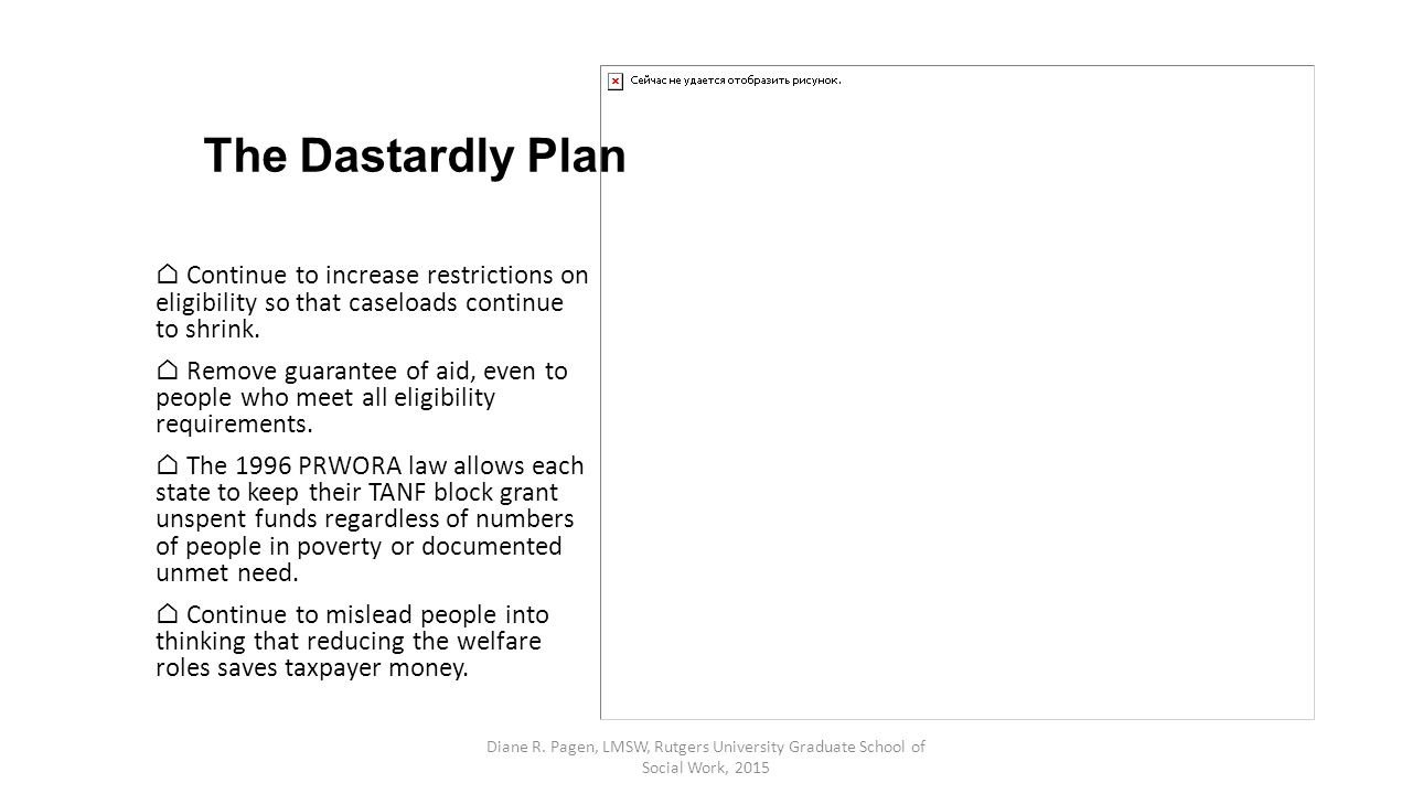 The Dastardly Plan ⌂ Continue to increase restrictions on eligibility so that caseloads continue to shrink. ⌂ Remove guarantee of aid, even to people