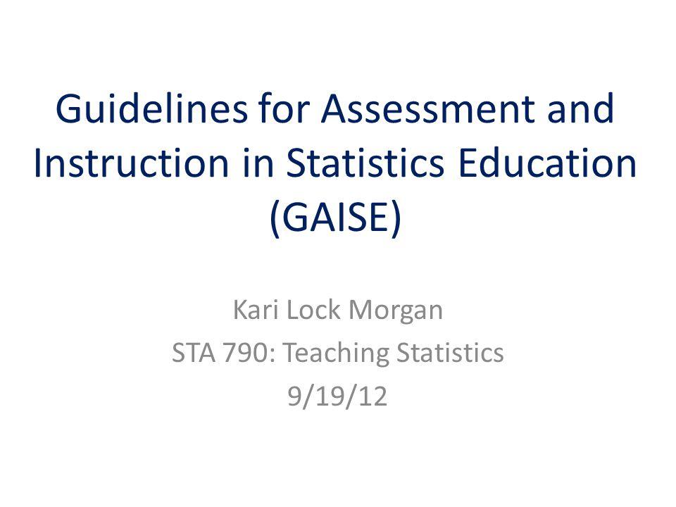 Guidelines for Assessment and Instruction in Statistics Education (GAISE) Kari Lock Morgan STA 790: Teaching Statistics 9/19/12