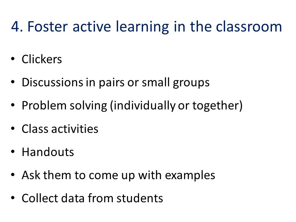 4. Foster active learning in the classroom Clickers Discussions in pairs or small groups Problem solving (individually or together) Class activities H