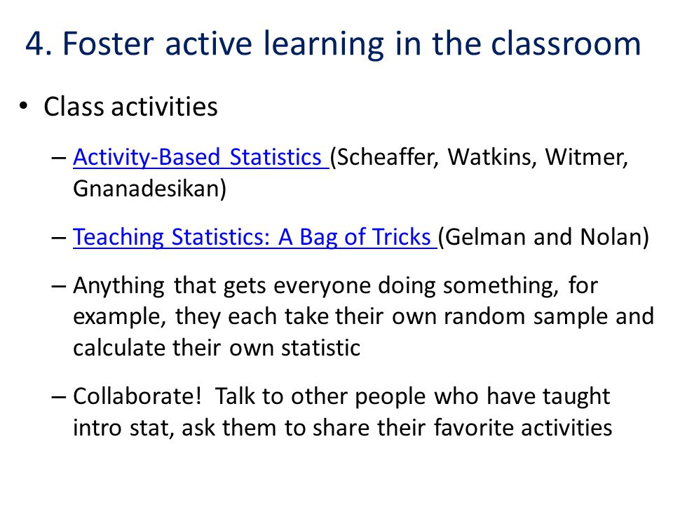 4. Foster active learning in the classroom Class activities – Activity-Based Statistics (Scheaffer, Watkins, Witmer, Gnanadesikan) Activity-Based Stat