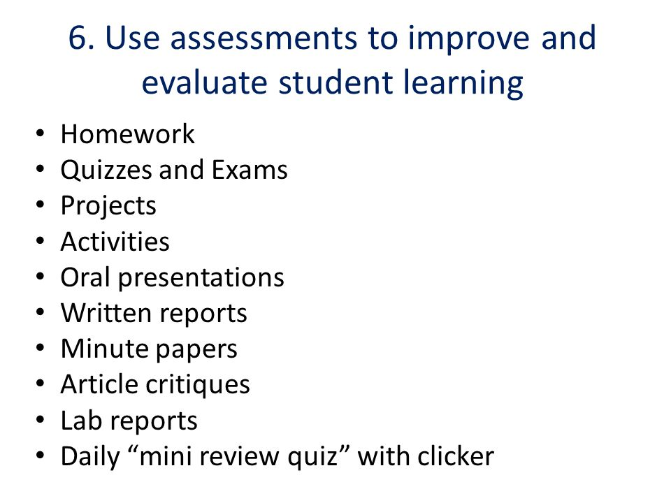 6. Use assessments to improve and evaluate student learning Homework Quizzes and Exams Projects Activities Oral presentations Written reports Minute p