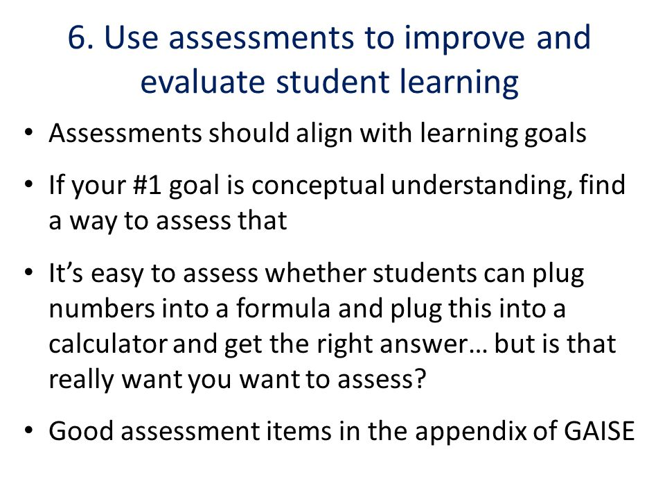 6. Use assessments to improve and evaluate student learning Assessments should align with learning goals If your #1 goal is conceptual understanding,