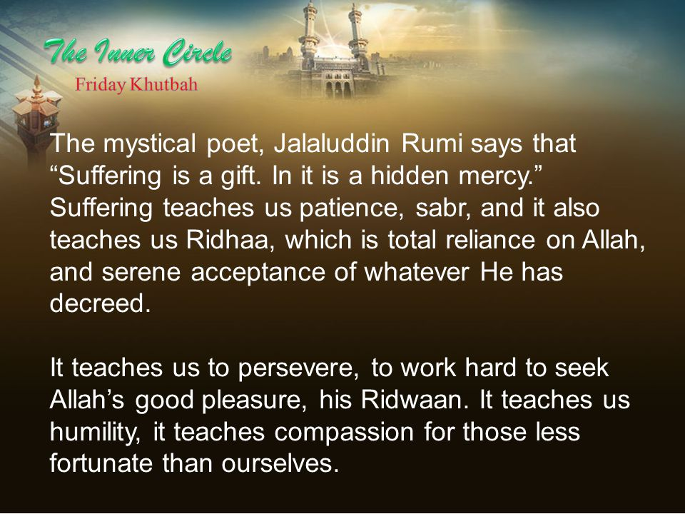 The mystical poet, Jalaluddin Rumi says that Suffering is a gift.