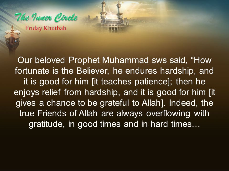 Our beloved Prophet Muhammad sws said, How fortunate is the Believer, he endures hardship, and it is good for him [it teaches patience]; then he enjoys relief from hardship, and it is good for him [it gives a chance to be grateful to Allah].