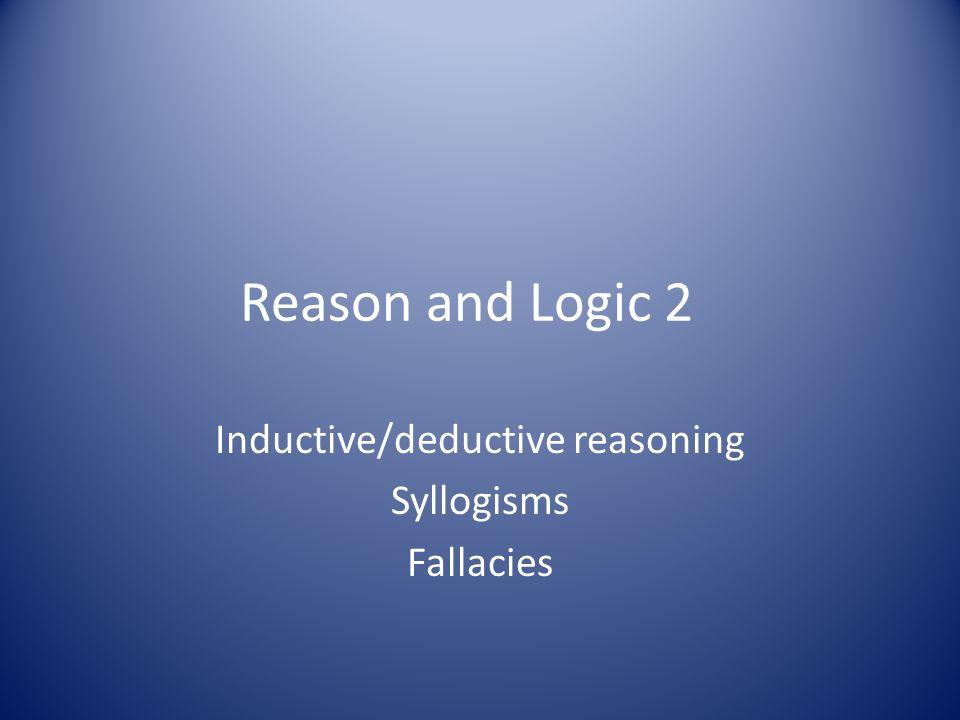 Reason and Logic 2 Inductive/deductive reasoning Syllogisms Fallacies