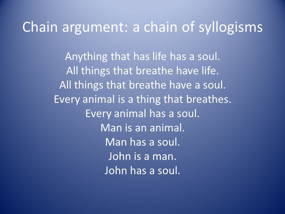 Chain argument: a chain of syllogisms Anything that has life has a soul. All things that breathe have life. All things that breathe have a soul. Every