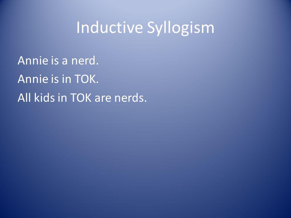 Inductive Syllogism Annie is a nerd. Annie is in TOK. All kids in TOK are nerds.