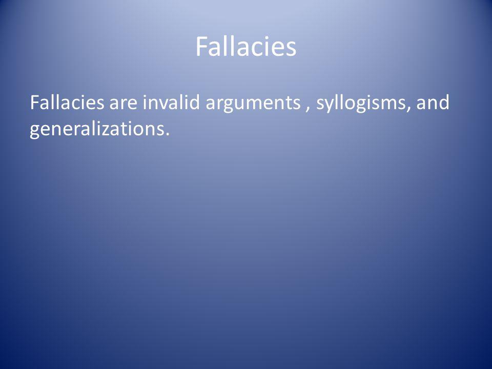 Fallacies Fallacies are invalid arguments, syllogisms, and generalizations.
