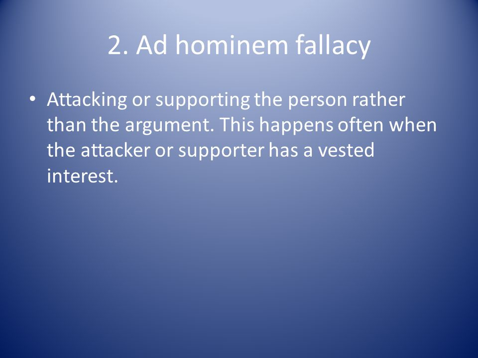 2. Ad hominem fallacy Attacking or supporting the person rather than the argument. This happens often when the attacker or supporter has a vested inte
