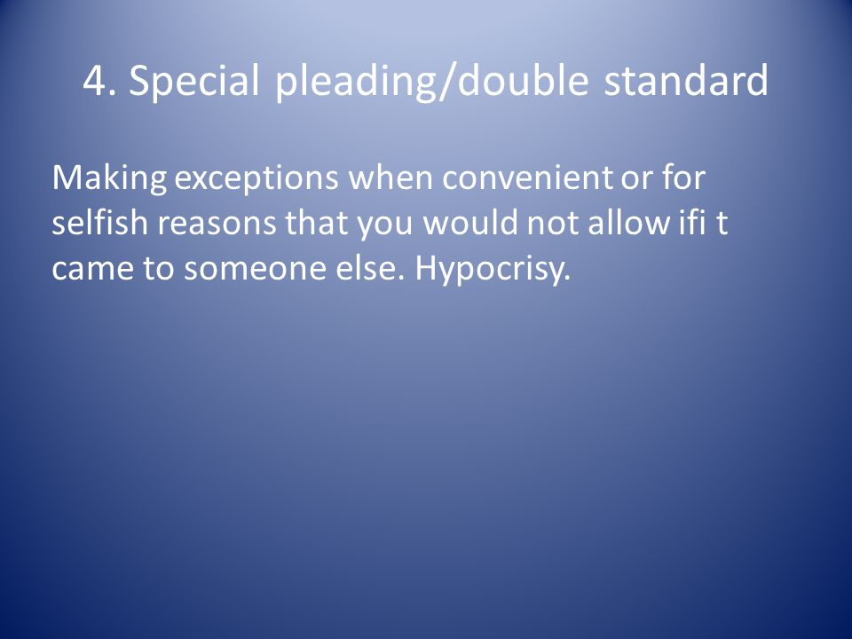 4. Special pleading/double standard Making exceptions when convenient or for selfish reasons that you would not allow ifi t came to someone else. Hypo