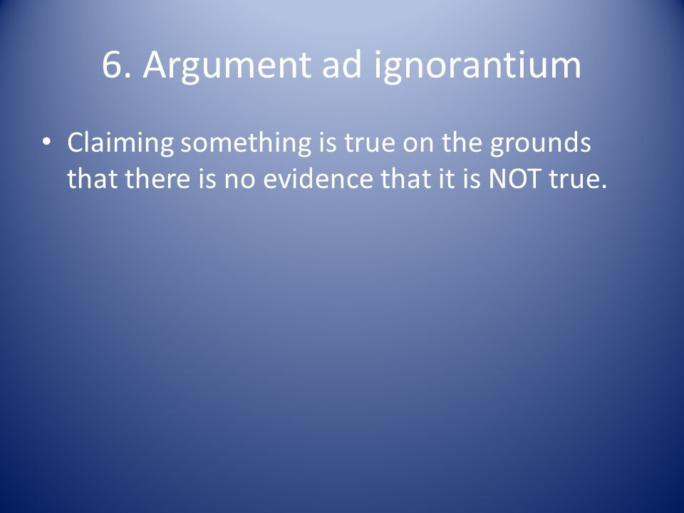 6. Argument ad ignorantium Claiming something is true on the grounds that there is no evidence that it is NOT true.