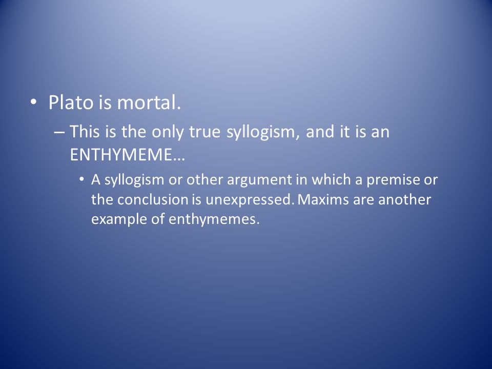 Plato is mortal. – This is the only true syllogism, and it is an ENTHYMEME… A syllogism or other argument in which a premise or the conclusion is unex