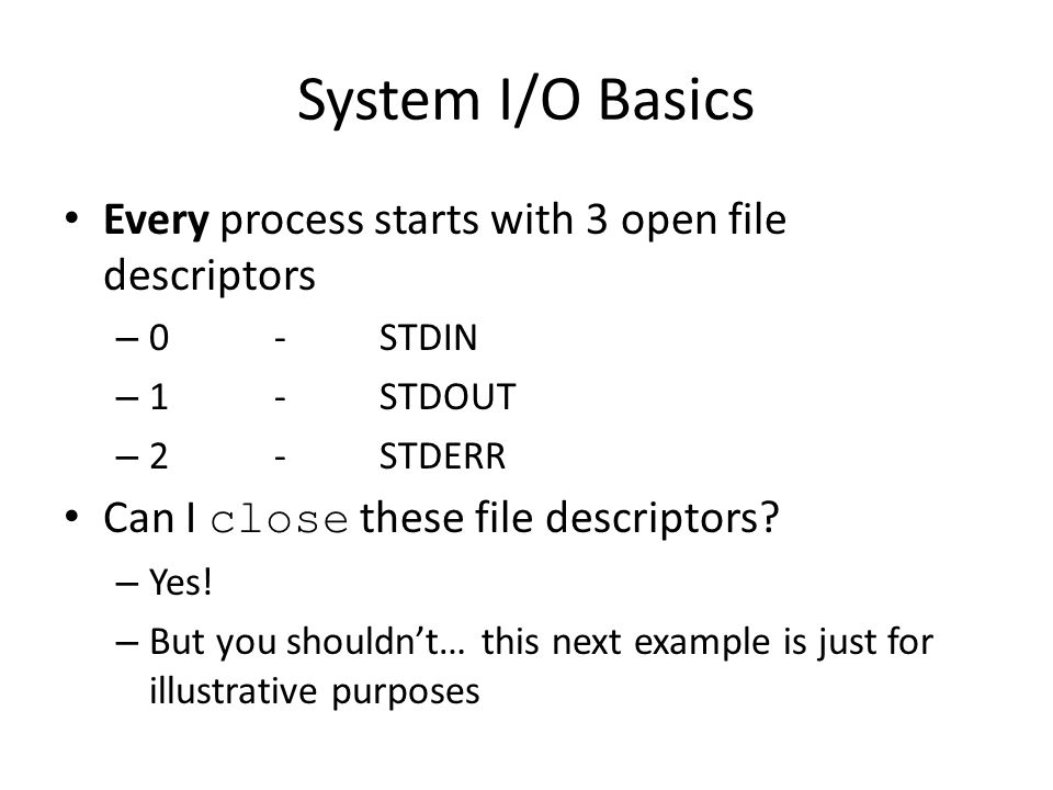 System I/O Basics Every process starts with 3 open file descriptors – 0-STDIN – 1-STDOUT – 2-STDERR Can I close these file descriptors.