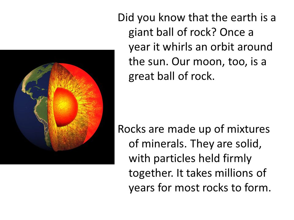 Did you know that the earth is a giant ball of rock.