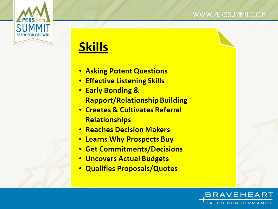 Skills Asking Potent Questions Effective Listening Skills Early Bonding & Rapport/Relationship Building Creates & Cultivates Referral Relationships Reaches Decision Makers Learns Why Prospects Buy Get Commitments/Decisions Uncovers Actual Budgets Qualifies Proposals/Quotes