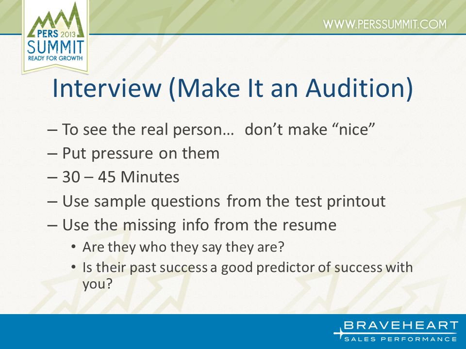 Interview (Make It an Audition) – To see the real person… don't make nice – Put pressure on them – 30 – 45 Minutes – Use sample questions from the test printout – Use the missing info from the resume Are they who they say they are.