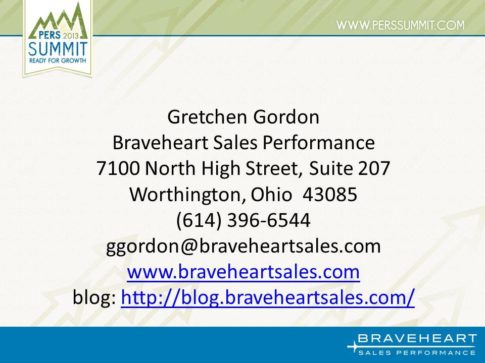 Gretchen Gordon Braveheart Sales Performance 7100 North High Street, Suite 207 Worthington, Ohio 43085 (614) 396-6544 ggordon@braveheartsales.com www.braveheartsales.com blog: http://blog.braveheartsales.com/http://blog.braveheartsales.com/