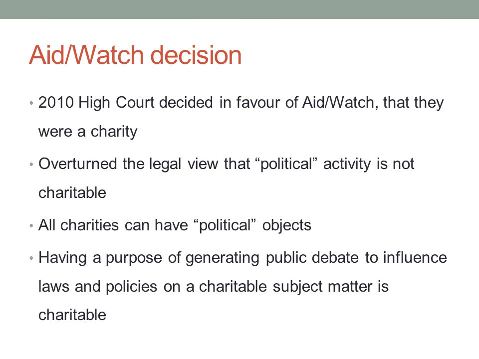 Aid/Watch decision 2010 High Court decided in favour of Aid/Watch, that they were a charity Overturned the legal view that political activity is not charitable All charities can have political objects Having a purpose of generating public debate to influence laws and policies on a charitable subject matter is charitable