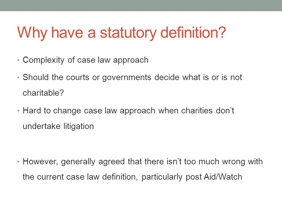 Advocacy and the statutory definition Aid/Watch decision largely removed old case law obstacles to advocacy Any statutory definition needs to reflect this 2011 consultation didn't take Aid/Watch into account adequately However, there have been clear statements from government endorsing Aid/Watch decision Remember - 2003 Charities Bill killed off when it tried to restrict advocacy