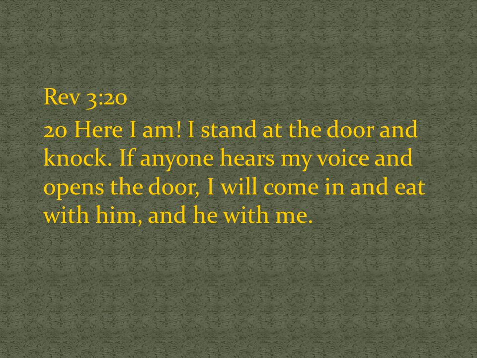 Rev 3:20 20 Here I am! I stand at the door and knock. If anyone hears my voice and opens the door, I will come in and eat with him, and he with me.