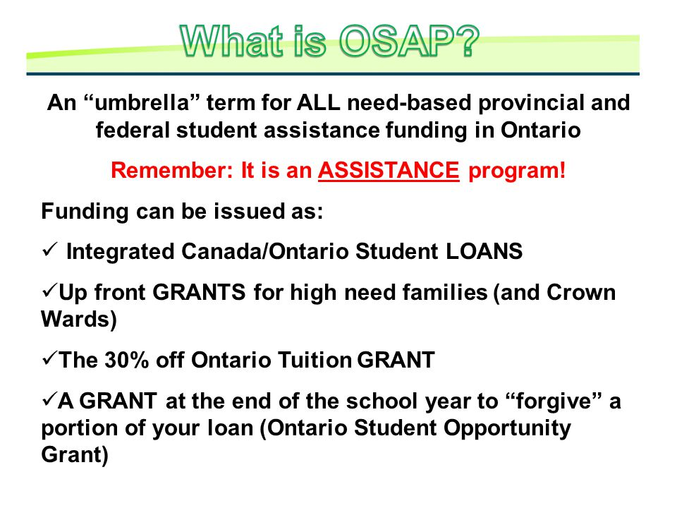 "An ""umbrella"" term for ALL need-based provincial and federal student assistance funding in Ontario Remember: It is an ASSISTANCE program! Funding can"