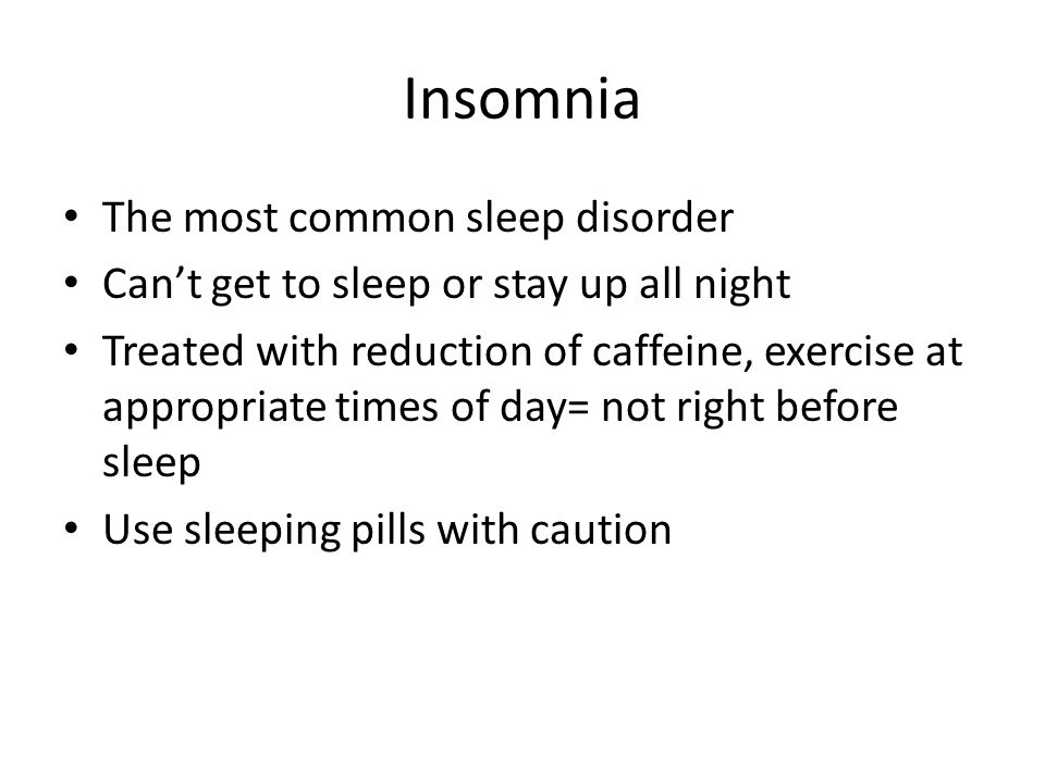 Insomnia The most common sleep disorder Can't get to sleep or stay up all night Treated with reduction of caffeine, exercise at appropriate times of day= not right before sleep Use sleeping pills with caution