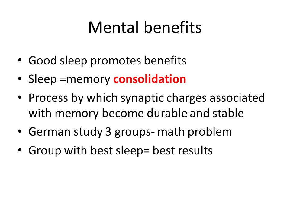 Mental benefits Good sleep promotes benefits Sleep =memory consolidation Process by which synaptic charges associated with memory become durable and s