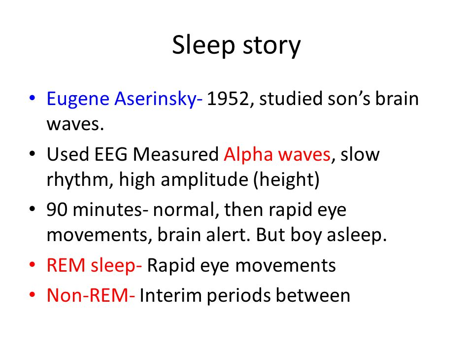 Sleep story Eugene Aserinsky- 1952, studied son's brain waves. Used EEG Measured Alpha waves, slow rhythm, high amplitude (height) 90 minutes- normal,