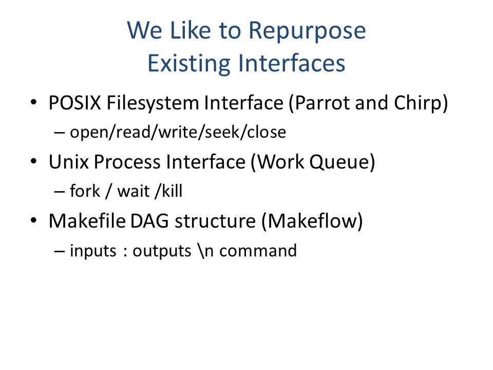 We Like to Repurpose Existing Interfaces POSIX Filesystem Interface (Parrot and Chirp) – open/read/write/seek/close Unix Process Interface (Work Queue) – fork / wait /kill Makefile DAG structure (Makeflow) – inputs : outputs \n command
