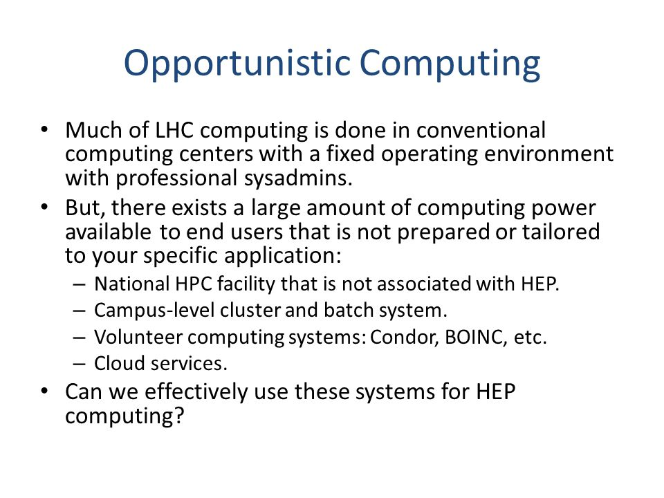 Opportunistic Computing Much of LHC computing is done in conventional computing centers with a fixed operating environment with professional sysadmins.