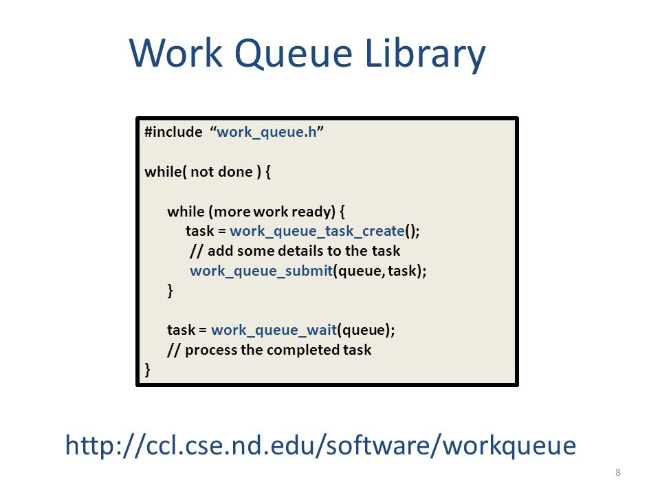8 Work Queue Library http://ccl.cse.nd.edu/software/workqueue #include work_queue.h while( not done ) { while (more work ready) { task = work_queue_task_create(); // add some details to the task work_queue_submit(queue, task); } task = work_queue_wait(queue); // process the completed task }