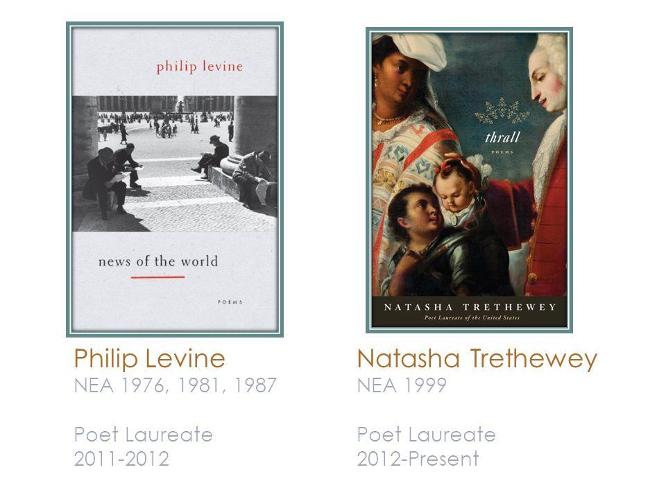 Philip Levine NEA 1976, 1981, 1987 Poet Laureate 2011-2012 Natasha Trethewey NEA 1999 Poet Laureate 2012-Present
