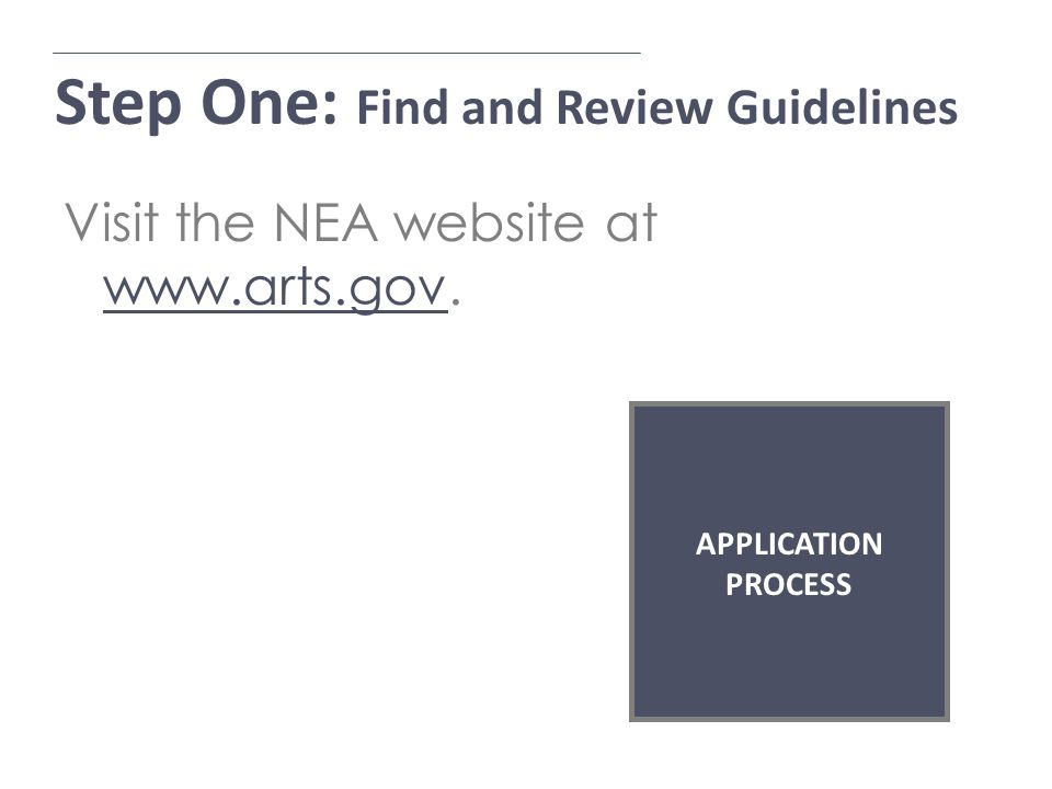 Step One: Find and Review Guidelines Application Process Visit the NEA website at www.arts.gov.