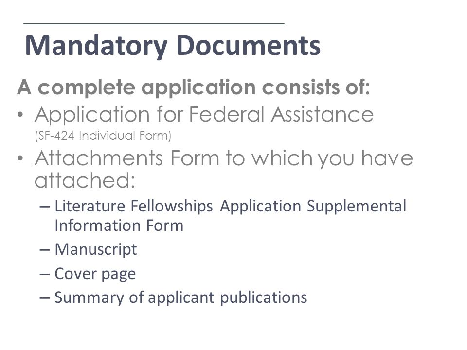 Mandatory Documents A complete application consists of: Application for Federal Assistance (SF-424 Individual Form) Attachments Form to which you have attached: – Literature Fellowships Application Supplemental Information Form – Manuscript – Cover page – Summary of applicant publications