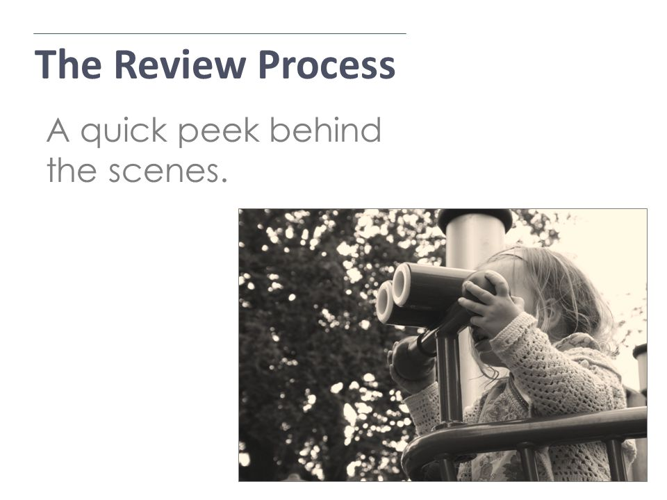 The Review Process Application Process A quick peek behind the scenes.