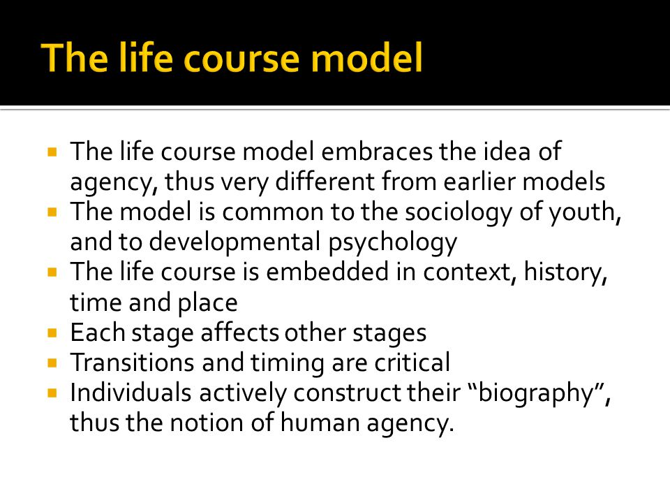 The life course model embraces the idea of agency, thus very different from earlier models  The model is common to the sociology of youth, and to developmental psychology  The life course is embedded in context, history, time and place  Each stage affects other stages  Transitions and timing are critical  Individuals actively construct their biography , thus the notion of human agency.