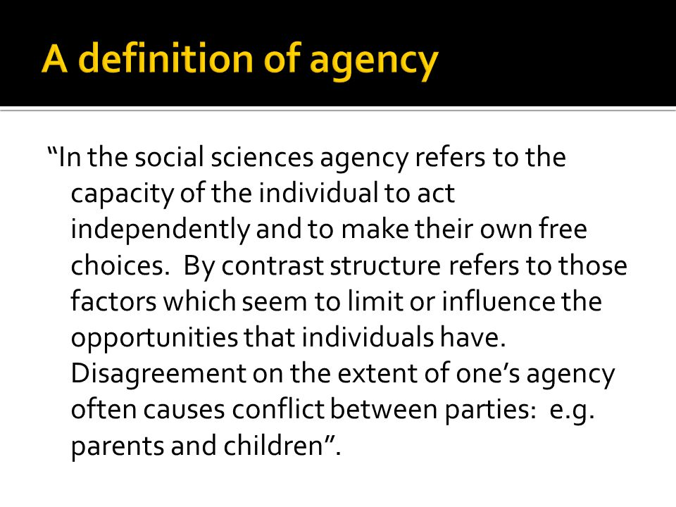 In the social sciences agency refers to the capacity of the individual to act independently and to make their own free choices.