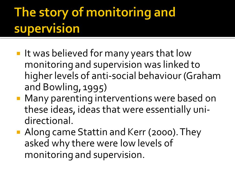  It was believed for many years that low monitoring and supervision was linked to higher levels of anti-social behaviour (Graham and Bowling, 1995)  Many parenting interventions were based on these ideas, ideas that were essentially uni- directional.