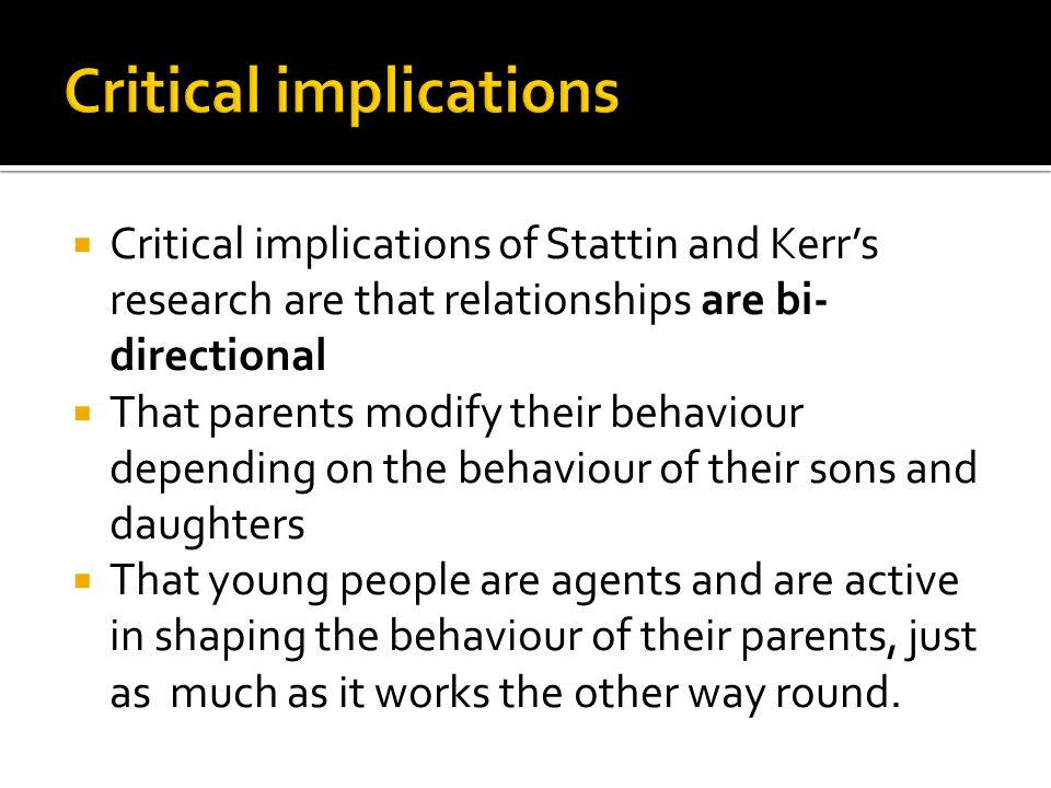  Critical implications of Stattin and Kerr's research are that relationships are bi- directional  That parents modify their behaviour depending on the behaviour of their sons and daughters  That young people are agents and are active in shaping the behaviour of their parents, just as much as it works the other way round.