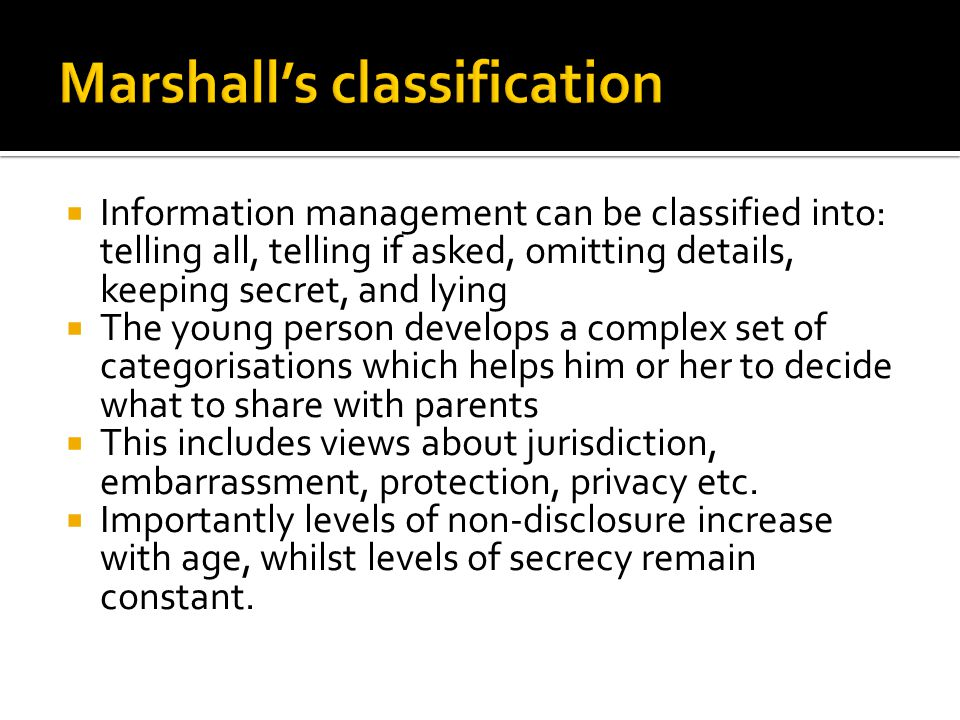  Information management can be classified into: telling all, telling if asked, omitting details, keeping secret, and lying  The young person develops a complex set of categorisations which helps him or her to decide what to share with parents  This includes views about jurisdiction, embarrassment, protection, privacy etc.