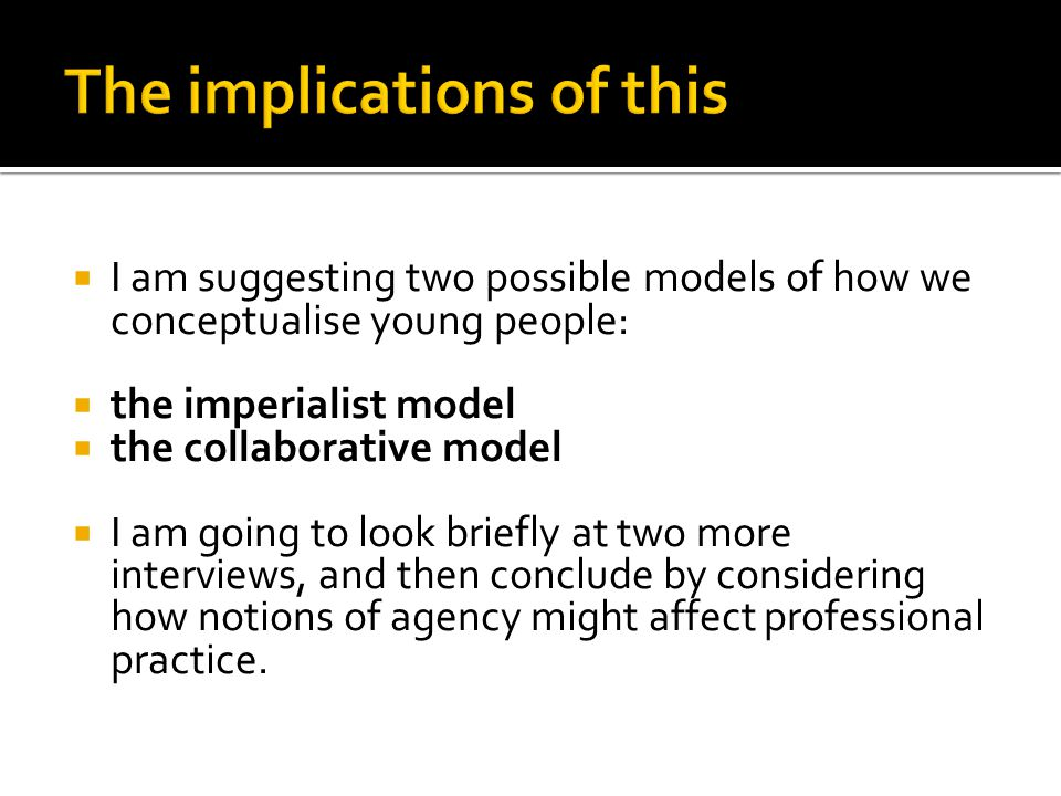  I am suggesting two possible models of how we conceptualise young people:  the imperialist model  the collaborative model  I am going to look briefly at two more interviews, and then conclude by considering how notions of agency might affect professional practice.