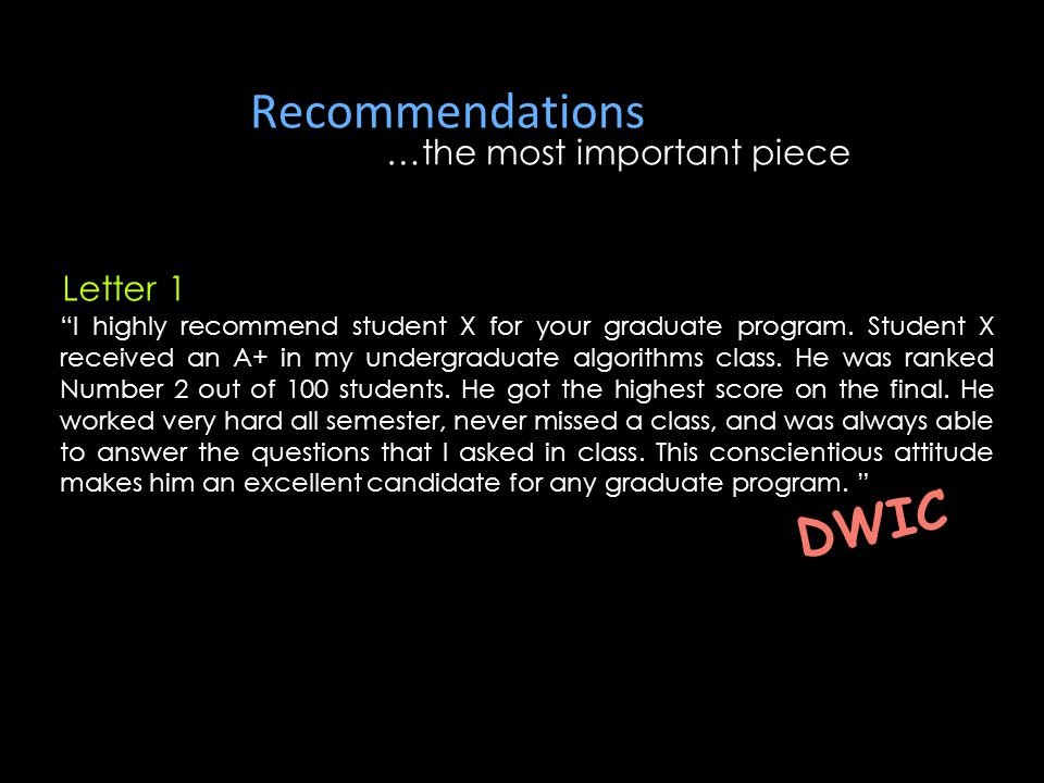 "Recommendations …the most important piece ""I highly recommend student X for your graduate program. Student X received an A+ in my undergraduate algori"