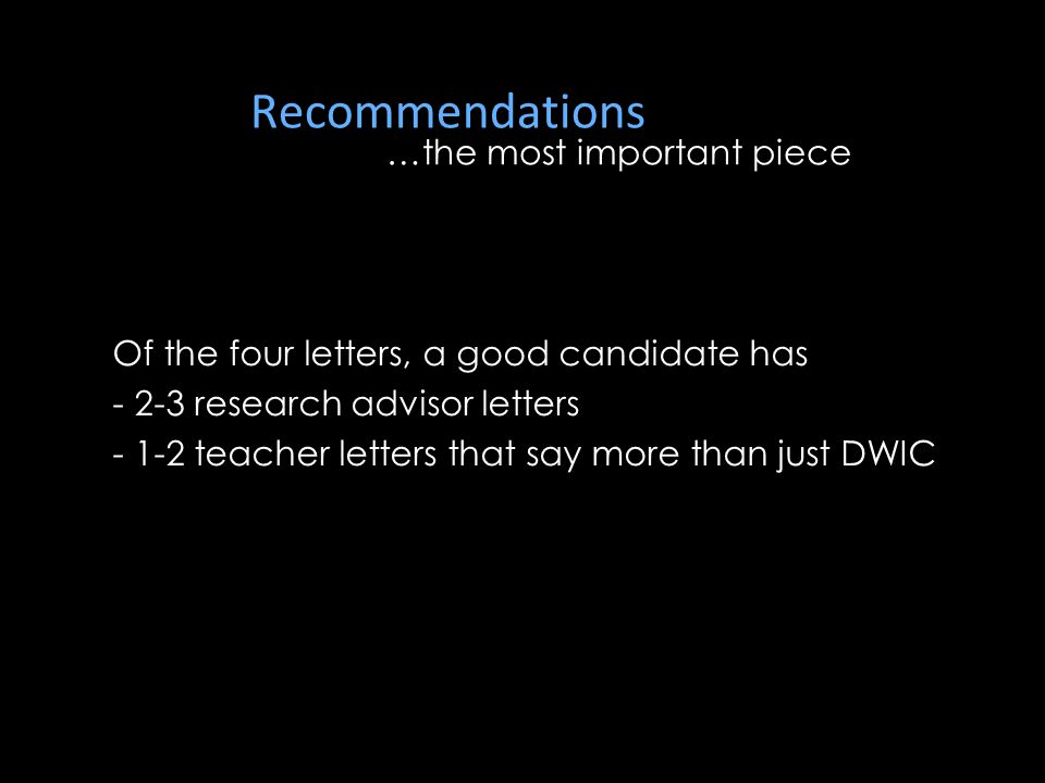 Recommendations …the most important piece Of the four letters, a good candidate has - 2-3 research advisor letters - 1-2 teacher letters that say more than just DWIC